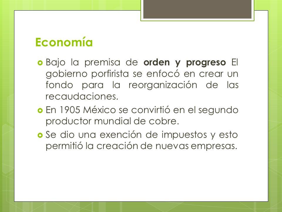 Economía Bajo la premisa de orden y progreso El gobierno porfirista se enfocó en crear un fondo para la reorganización de las recaudaciones. En 1905 M