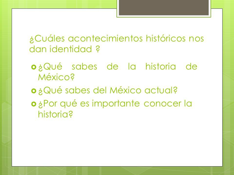 ¿Cuáles acontecimientos históricos nos dan identidad ? ¿Qué sabes de la historia de México? ¿Qué sabes del México actual? ¿Por qué es importante conoc