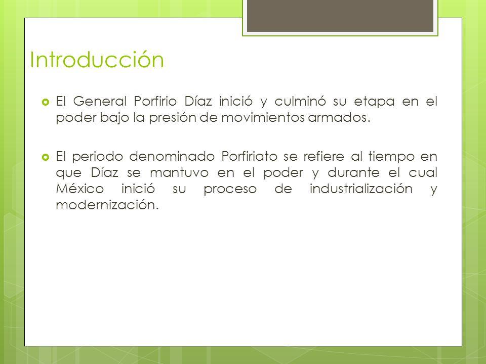 Introducción El General Porfirio Díaz inició y culminó su etapa en el poder bajo la presión de movimientos armados. El periodo denominado Porfiriato s