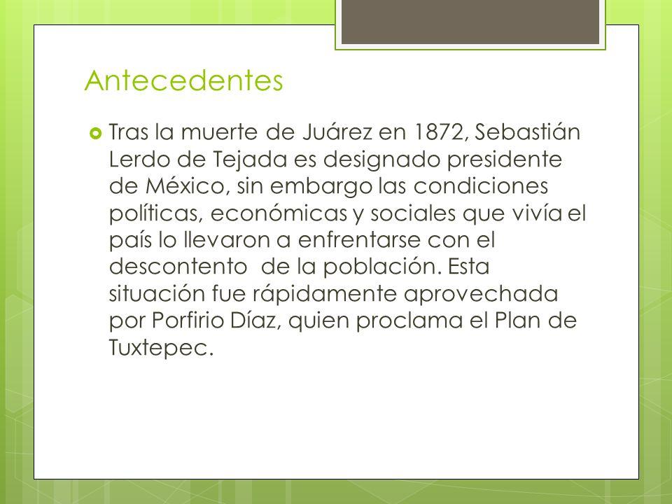 Antecedentes Tras la muerte de Juárez en 1872, Sebastián Lerdo de Tejada es designado presidente de México, sin embargo las condiciones políticas, eco