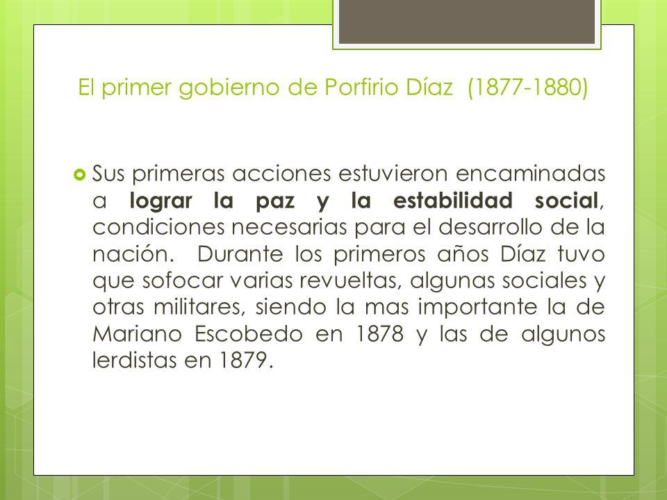El primer gobierno de Porfirio Díaz (1877-1880) Sus primeras acciones estuvieron encaminadas a lograr la paz y la estabilidad social, condiciones nece