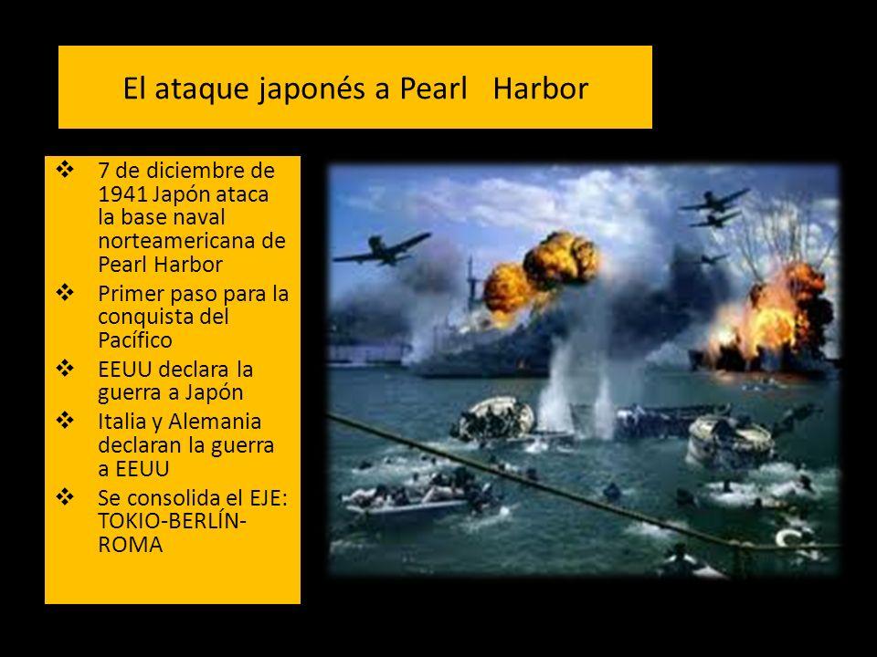 El ataque japonés a Pearl Harbor 7 de diciembre de 1941 Japón ataca la base naval norteamericana de Pearl Harbor Primer paso para la conquista del Pacífico EEUU declara la guerra a Japón Italia y Alemania declaran la guerra a EEUU Se consolida el EJE: TOKIO-BERLÍN- ROMA