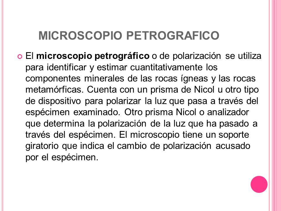 MICROSCOPIO PETROGRAFICO El microscopio petrográfico o de polarización se utiliza para identificar y estimar cuantitativamente los componentes mineral