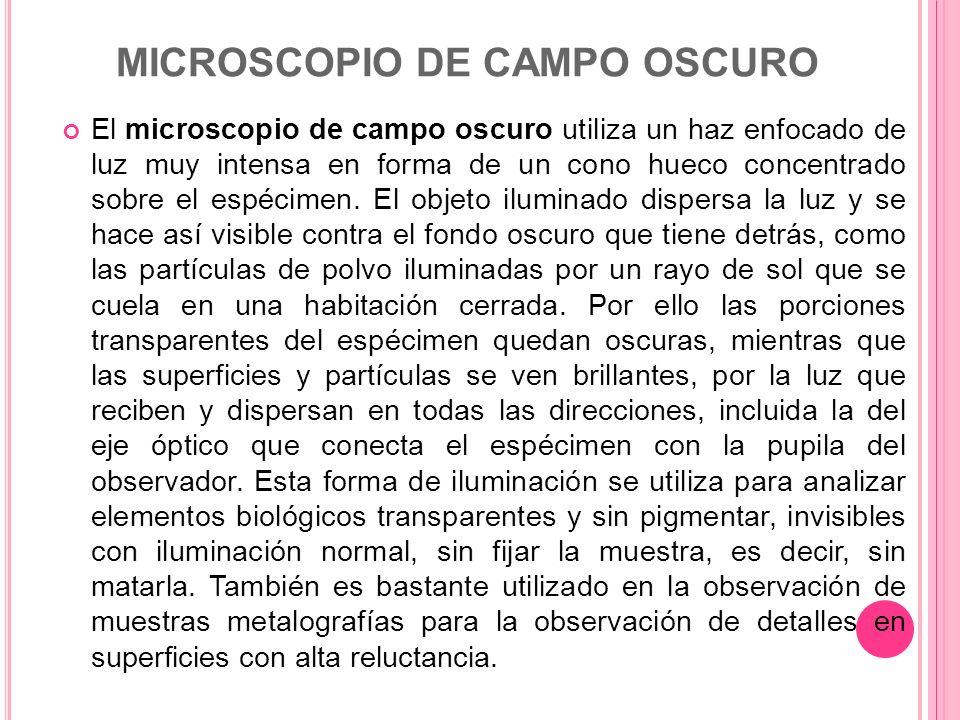MICROSCOPIO DE CAMPO OSCURO El microscopio de campo oscuro utiliza un haz enfocado de luz muy intensa en forma de un cono hueco concentrado sobre el e