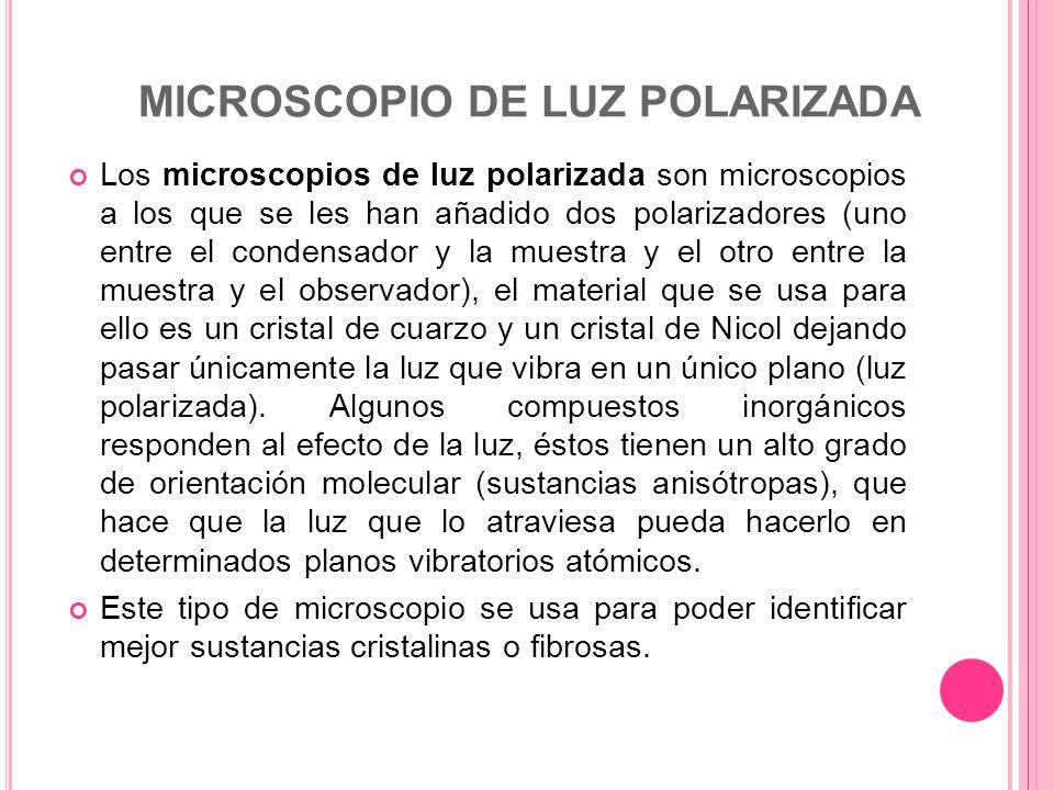 MICROSCOPIO DE LUZ POLARIZADA Los microscopios de luz polarizada son microscopios a los que se les han añadido dos polarizadores (uno entre el condens
