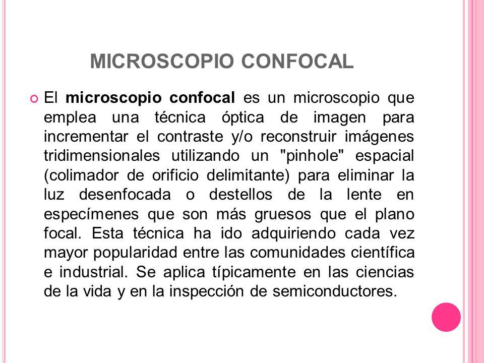 MICROSCOPIO CONFOCAL El microscopio confocal es un microscopio que emplea una técnica óptica de imagen para incrementar el contraste y/o reconstruir i