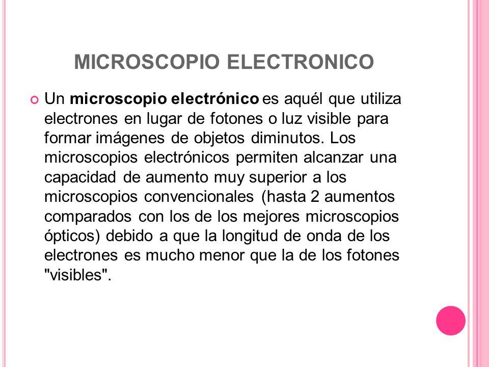 MICROSCOPIO ELECTRONICO Un microscopio electrónico es aquél que utiliza electrones en lugar de fotones o luz visible para formar imágenes de objetos d