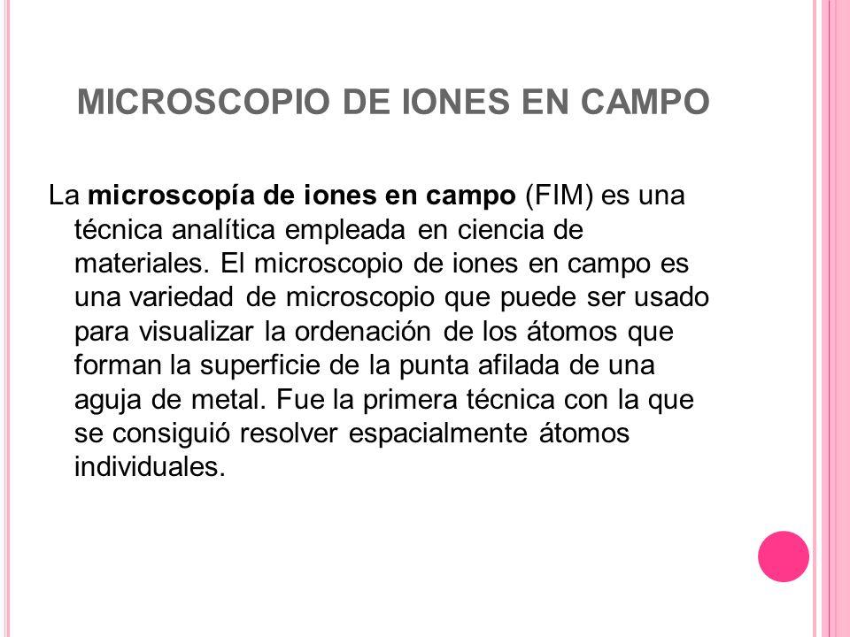 MICROSCOPIO DE IONES EN CAMPO La microscopía de iones en campo (FIM) es una técnica analítica empleada en ciencia de materiales. El microscopio de ion