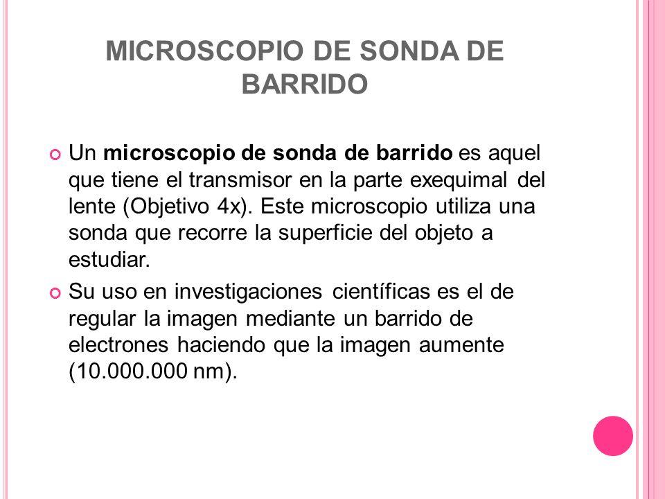 MICROSCOPIO DE SONDA DE BARRIDO Un microscopio de sonda de barrido es aquel que tiene el transmisor en la parte exequimal del lente (Objetivo 4x). Est
