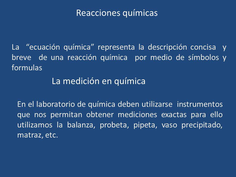 Reacciones químicas La ecuación química representa la descripción concisa y breve de una reacción química por medio de símbolos y formulas La medición