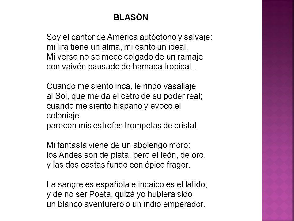 BLASÓN Soy el cantor de América autóctono y salvaje: mi lira tiene un alma, mi canto un ideal. Mi verso no se mece colgado de un ramaje con vaivén pau