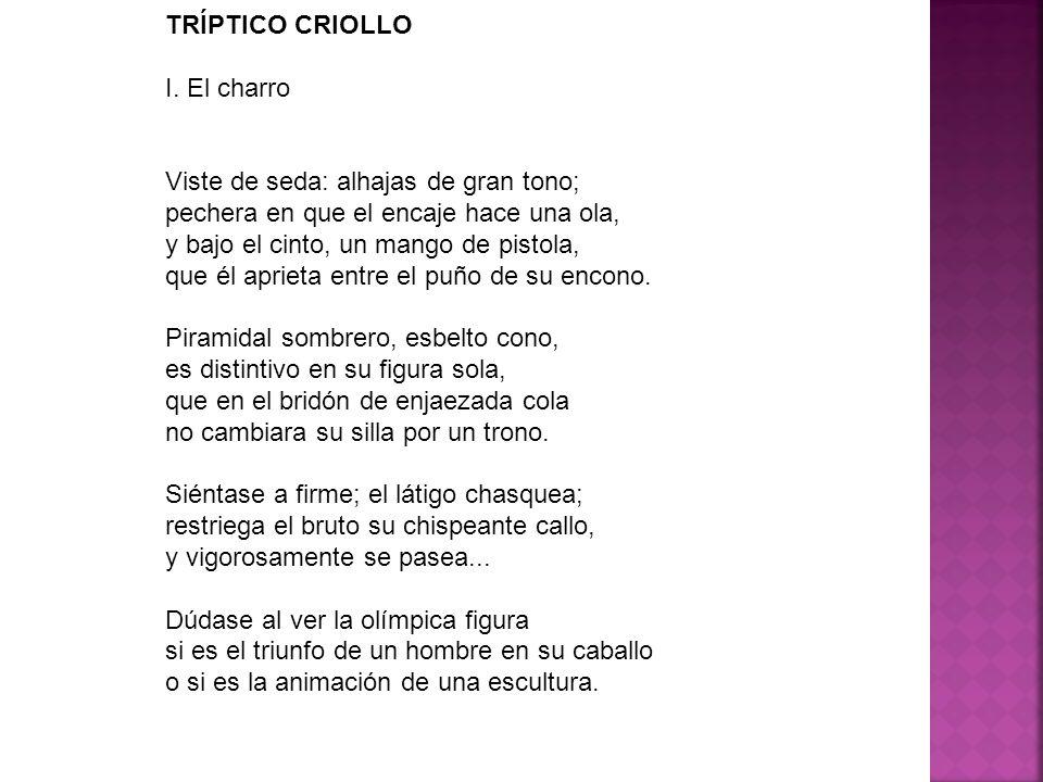 TRÍPTICO CRIOLLO I. El charro Viste de seda: alhajas de gran tono; pechera en que el encaje hace una ola, y bajo el cinto, un mango de pistola, que él