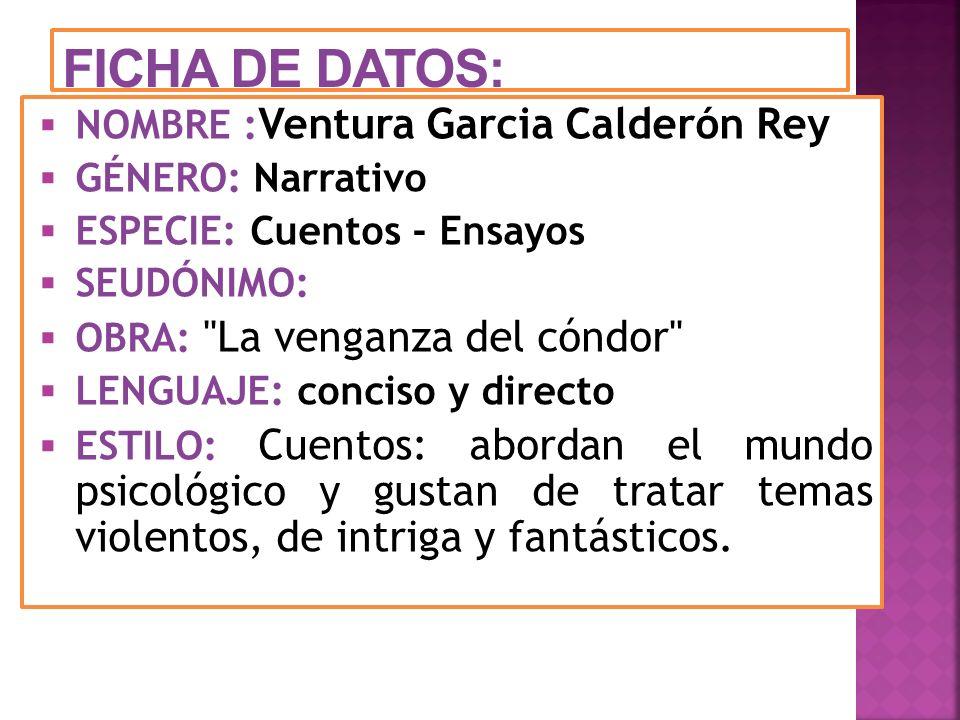 FICHA DE DATOS: NOMBRE : Ventura Garcia Calderón Rey GÉNERO: Narrativo ESPECIE: Cuentos - Ensayos SEUDÓNIMO: OBRA: