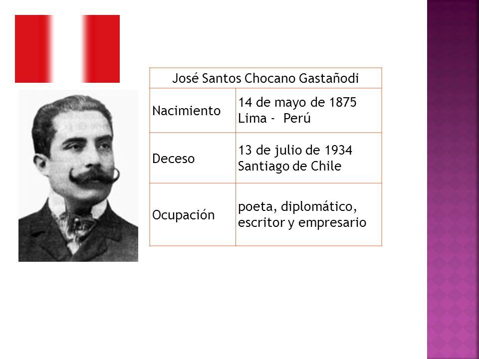 José Santos Chocano Gastañodi Nacimiento 14 de mayo de 1875 Lima - Perú Deceso 13 de julio de 1934 Santiago de Chile Ocupación poeta, diplomático, esc