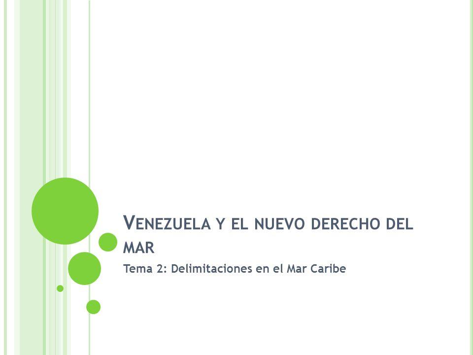V ENEZUELA Y EL NUEVO DERECHO DEL MAR Tema 2: Delimitaciones en el Mar Caribe