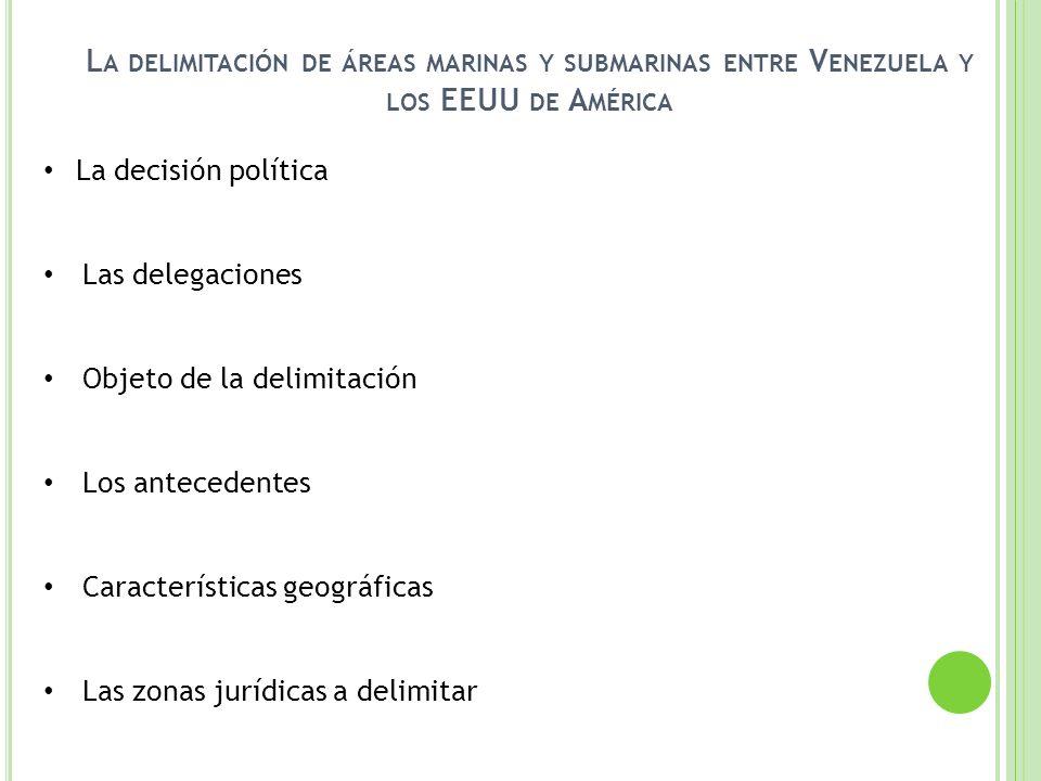 L A DELIMITACIÓN DE ÁREAS MARINAS Y SUBMARINAS ENTRE V ENEZUELA Y LOS EEUU DE A MÉRICA La decisión política Las delegaciones Objeto de la delimitación