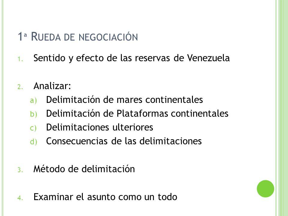 1 ª R UEDA DE NEGOCIACIÓN 1. Sentido y efecto de las reservas de Venezuela 2. Analizar: a) Delimitación de mares continentales b) Delimitación de Plat