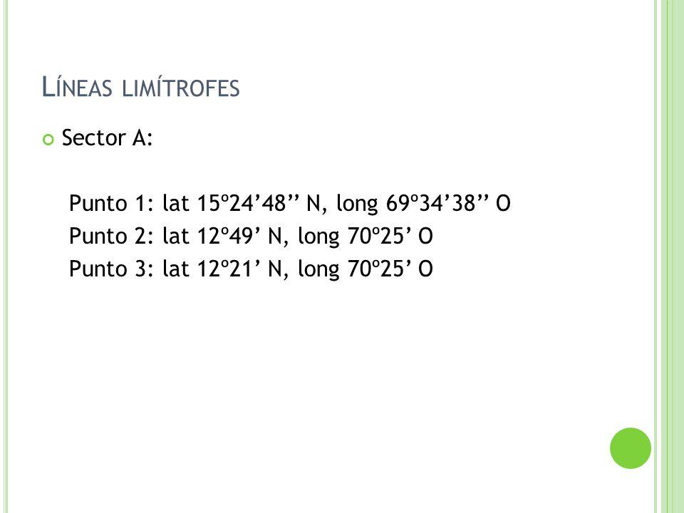 L ÍNEAS LIMÍTROFES Sector A: Punto 1: lat 15º2448 N, long 69º3438 O Punto 2: lat 12º49 N, long 70º25 O Punto 3: lat 12º21 N, long 70º25 O