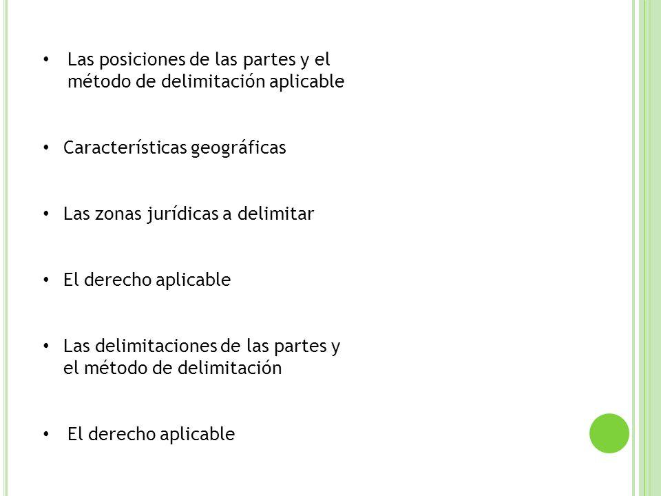 Las posiciones de las partes y el método de delimitación aplicable Características geográficas Las zonas jurídicas a delimitar El derecho aplicable La