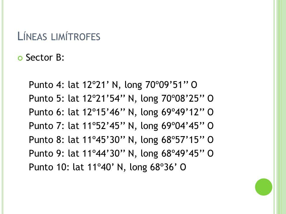 L ÍNEAS LIMÍTROFES Sector B: Punto 4: lat 12º21 N, long 70º0951 O Punto 5: lat 12º2154 N, long 70º0825 O Punto 6: lat 12º1546 N, long 69º4912 O Punto