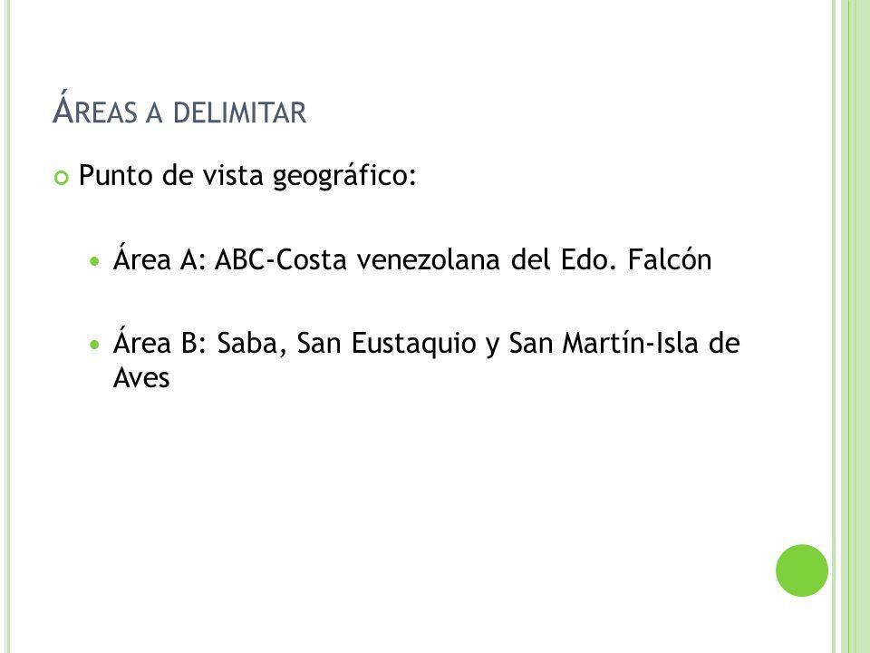 Á REAS A DELIMITAR Punto de vista geográfico: Área A: ABC-Costa venezolana del Edo. Falcón Área B: Saba, San Eustaquio y San Martín-Isla de Aves