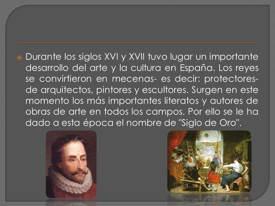 Durante los siglos XVI y XVII tuvo lugar un importante desarrollo del arte y la cultura en España. Los reyes se convirtieron en mecenas- es decir: pro