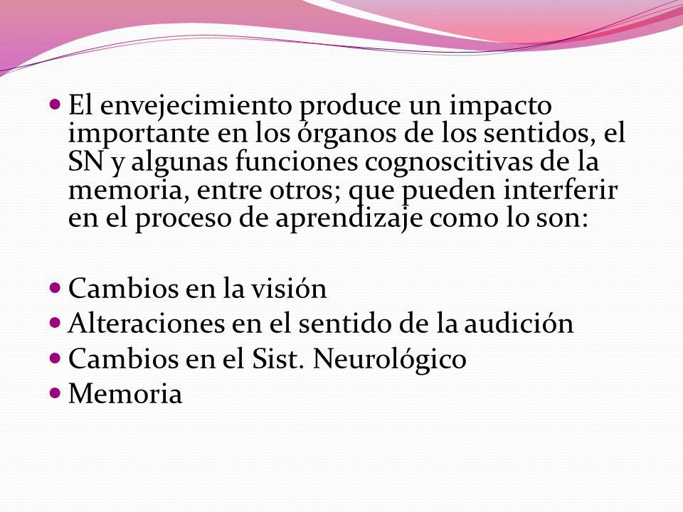 El envejecimiento produce un impacto importante en los órganos de los sentidos, el SN y algunas funciones cognoscitivas de la memoria, entre otros; que pueden interferir en el proceso de aprendizaje como lo son: Cambios en la visión Alteraciones en el sentido de la audición Cambios en el Sist.