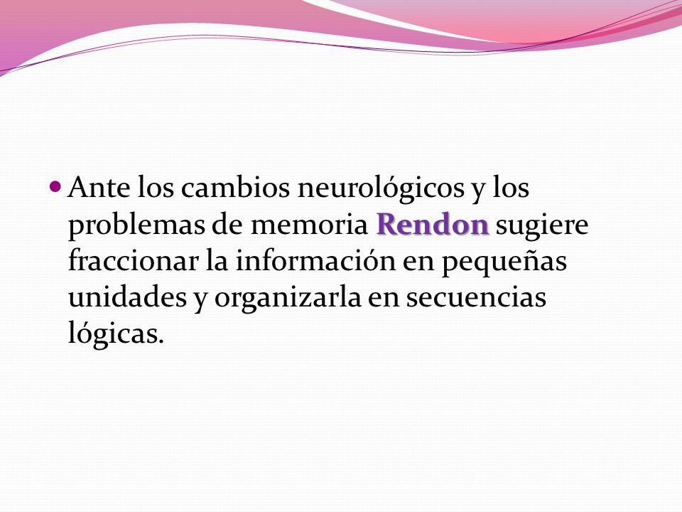 Rendon Ante los cambios neurológicos y los problemas de memoria Rendon sugiere fraccionar la información en pequeñas unidades y organizarla en secuencias lógicas.