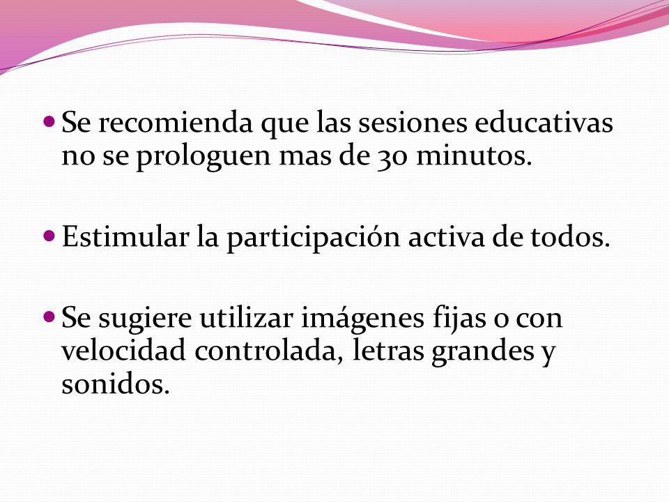 Se recomienda que las sesiones educativas no se prologuen mas de 30 minutos. Estimular la participación activa de todos. Se sugiere utilizar imágenes