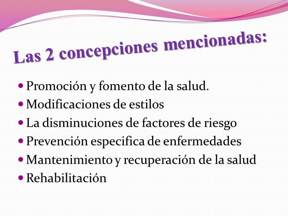 Las 2 concepciones mencionadas: Promoción y fomento de la salud. Modificaciones de estilos La disminuciones de factores de riesgo Prevención especific