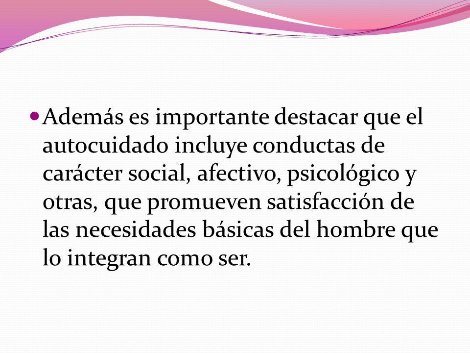 Además es importante destacar que el autocuidado incluye conductas de carácter social, afectivo, psicológico y otras, que promueven satisfacción de la
