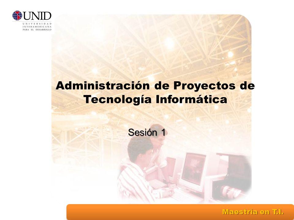 Maestría en T.I. Sesión 1 Administración de Proyectos de Tecnología Informática