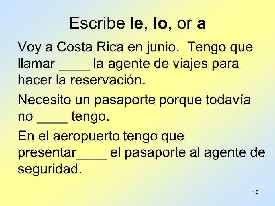 10 Escribe le, lo, or a Voy a Costa Rica en junio. Tengo que llamar ____ la agente de viajes para hacer la reservación. Necesito un pasaporte porque t