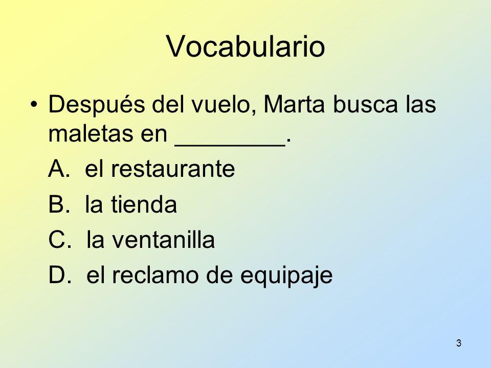 3 Vocabulario Después del vuelo, Marta busca las maletas en ________. A. el restaurante B. la tienda C. la ventanilla D. el reclamo de equipaje
