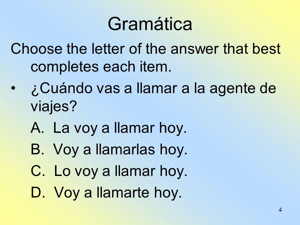 4 Gramática Choose the letter of the answer that best completes each item. ¿Cuándo vas a llamar a la agente de viajes? A. La voy a llamar hoy. B. Voy