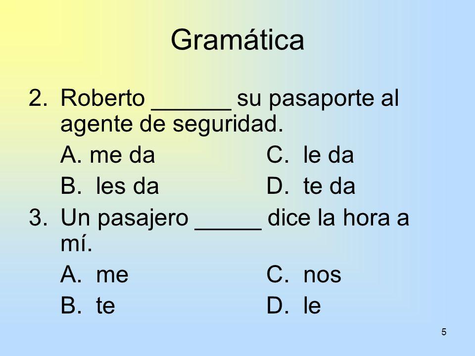 5 Gramática 2.Roberto ______ su pasaporte al agente de seguridad. A. me daC. le da B. les daD. te da 3.Un pasajero _____ dice la hora a mí. A. meC. no
