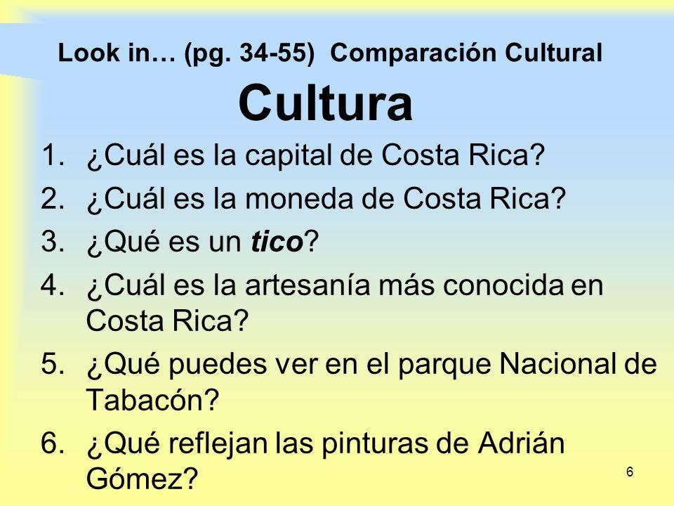 6 Look in… (pg. 34-55) Comparación Cultural 1.¿Cuál es la capital de Costa Rica? 2.¿Cuál es la moneda de Costa Rica? 3.¿Qué es un tico? 4.¿Cuál es la