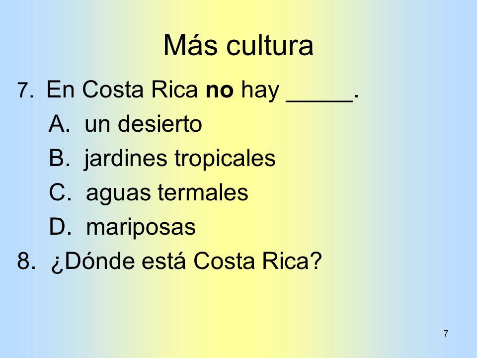 7 Más cultura 7. En Costa Rica no hay _____. A. un desierto B. jardines tropicales C. aguas termales D. mariposas 8. ¿Dónde está Costa Rica?