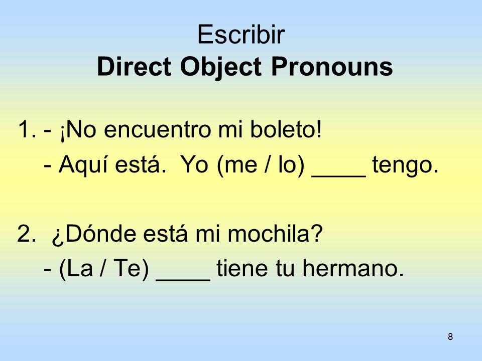 8 Escribir Direct Object Pronouns 1. - ¡ No encuentro mi boleto! - Aquí está. Yo (me / lo) ____ tengo. 2. ¿Dónde está mi mochila? - (La / Te) ____ tie