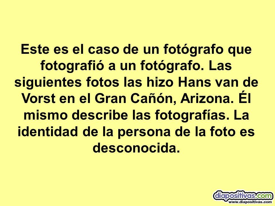 Este es el caso de un fotógrafo que fotografió a un fotógrafo. Las siguientes fotos las hizo Hans van de Vorst en el Gran Cañón, Arizona. Él mismo des