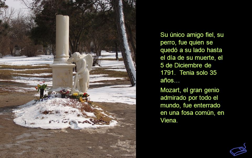 Su único amigo fiel, su perro, fue quien se quedó a su lado hasta el día de su muerte, el 5 de Diciembre de 1791.