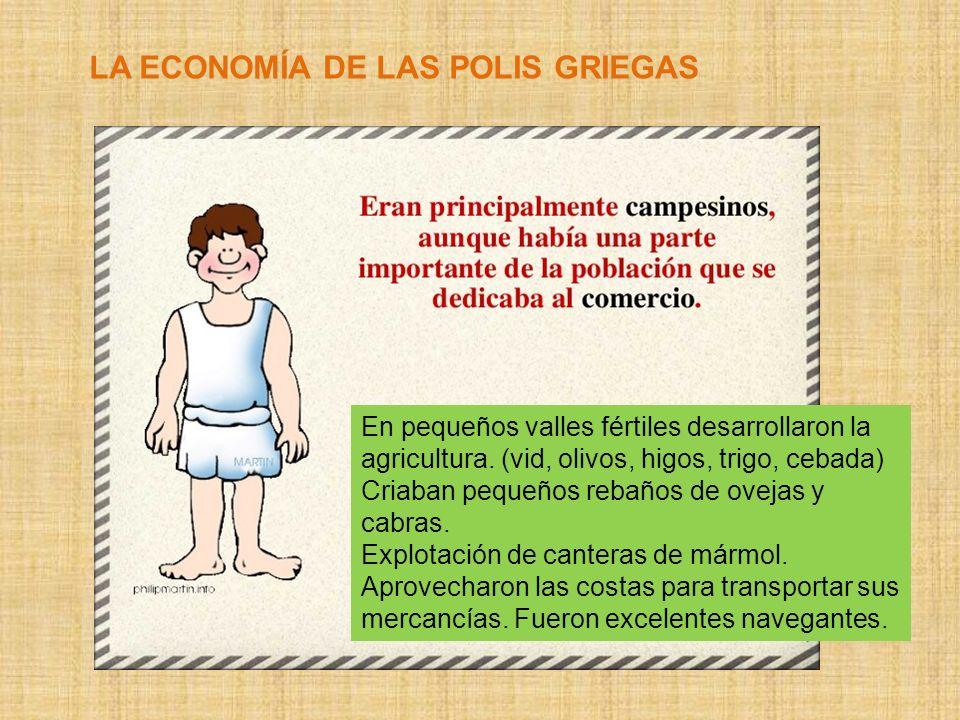LA ECONOMÍA DE LAS POLIS GRIEGAS En pequeños valles fértiles desarrollaron la agricultura. (vid, olivos, higos, trigo, cebada) Criaban pequeños rebaño