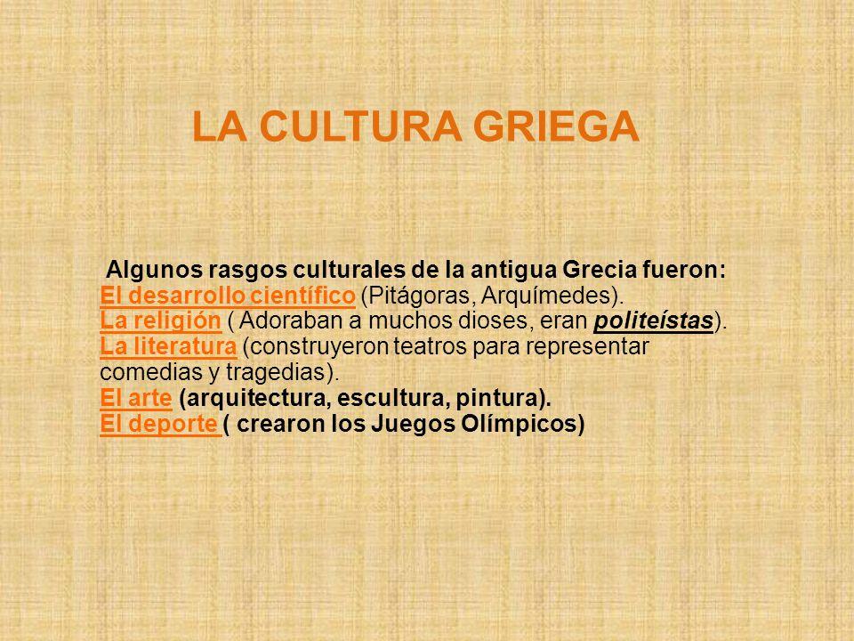 LA CULTURA GRIEGA Algunos rasgos culturales de la antigua Grecia fueron: El desarrollo científico (Pitágoras, Arquímedes). La religión ( Adoraban a mu