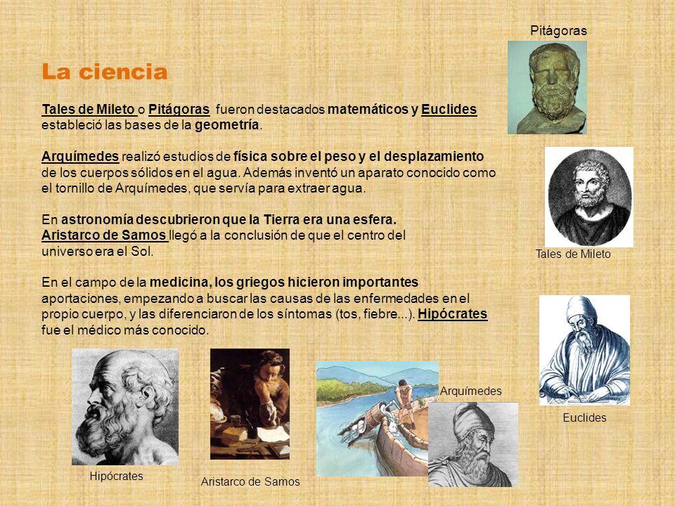 La ciencia Tales de Mileto o Pitágoras fueron destacados matemáticos y Euclides estableció las bases de la geometría. Arquímedes realizó estudios de f