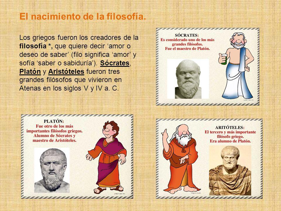 El nacimiento de la filosofía. Los griegos fueron los creadores de la filosofía *, que quiere decir amor o deseo de saber (filo significa amor y sofía