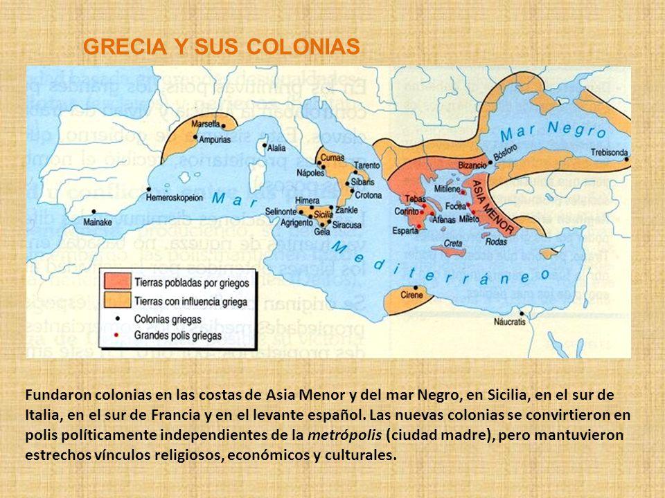 GRECIA Y SUS COLONIAS Fundaron colonias en las costas de Asia Menor y del mar Negro, en Sicilia, en el sur de Italia, en el sur de Francia y en el lev
