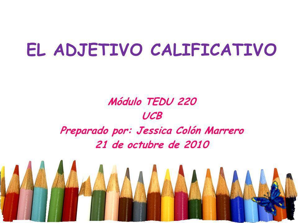 EL ADJETIVO CALIFICATIVO Módulo TEDU 220 UCB Preparado por: Jessica Colón Marrero 21 de octubre de 2010