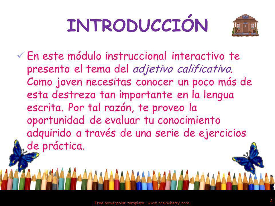 Free powerpoint template: www.brainybetty.com 2 INTRODUCCIÓN En este módulo instruccional interactivo te presento el tema del adjetivo calificativo.