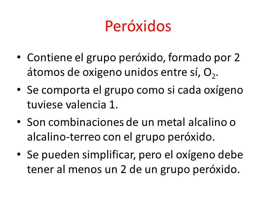 Peróxidos Contiene el grupo peróxido, formado por 2 átomos de oxigeno unidos entre sí, O 2. Se comporta el grupo como si cada oxígeno tuviese valencia