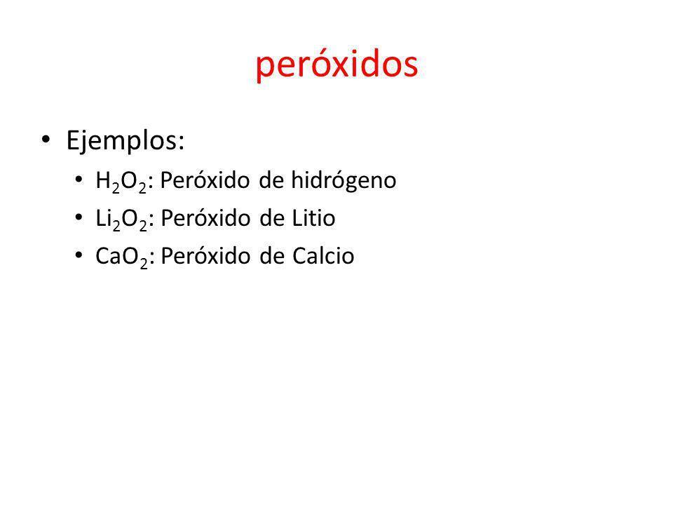 peróxidos Ejemplos: H 2 O 2 : Peróxido de hidrógeno Li 2 O 2 : Peróxido de Litio CaO 2 : Peróxido de Calcio